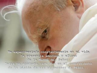 He experimentado constantemente en mi vida  la presencia amorosa y eficaz  de la Madre del Señor;
