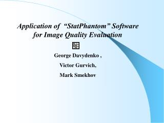 "Application of  ""StatPhantom"" Software for Image Quality Evaluation George Davydenko  ,"