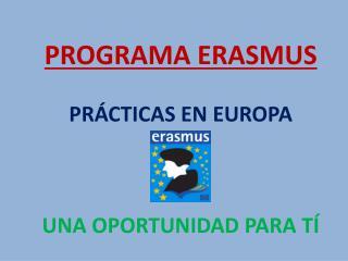 PROGRAMA ERASMUS PRÁCTICAS EN EUROPA UNA OPORTUNIDAD PARA TÍ