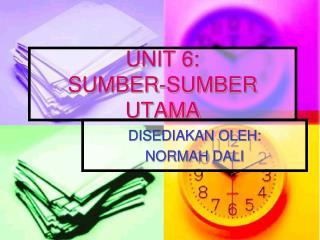 UNIT 6: SUMBER-SUMBER UTAMA