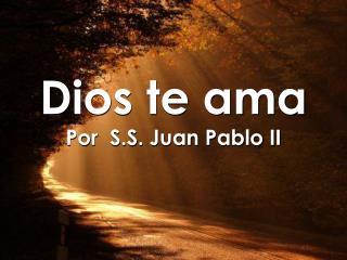 Dios te ama Por  S.S. Juan Pablo II