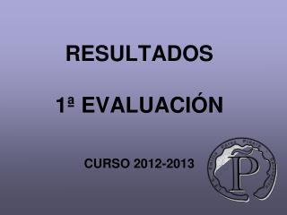RESULTADOS  1ª EVALUACIÓN CURSO 2012-2013