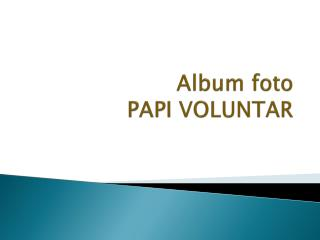 Album foto  PAPI VOLUNTAR