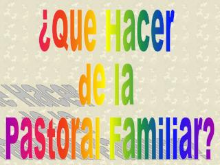 ¿Que Hacer  de la  Pastoral Familiar?