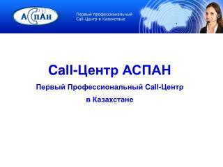 Call- Центр АСПАН Первый Профессиональный  Call- Центр   в Казахстане