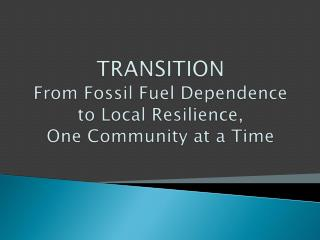 TRANSITION From Fossil Fuel Dependence to Local Resilience,  One Community at a Time