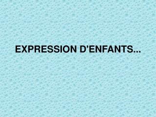 EXPRESSION D'ENFANTS...