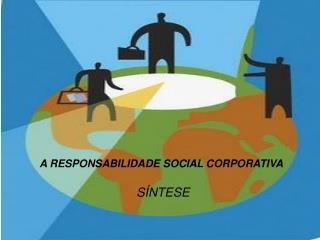 A RESPONSABILIDADE SOCIAL CORPORATIVA SÍNTESE