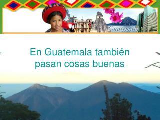 En Guatemala también    pasan cosas buenas