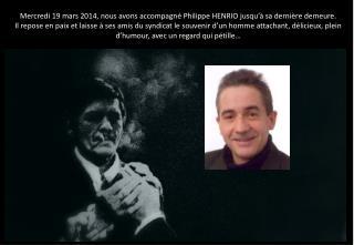 Mercredi 19 mars 2014, nous avons accompagné Philippe HENRIO jusqu'à sa dernière demeure.