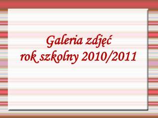 Galeria zdjęć  rok szkolny 2010/2011