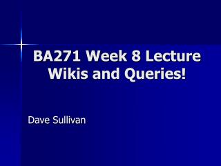 BA271 Week 8 Lecture Wikis and Queries!