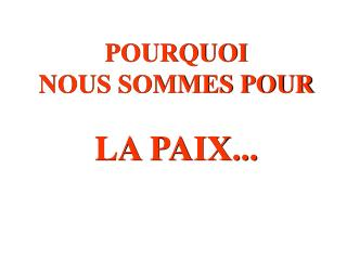POURQUOI  NOUS SOMMES POUR LA PAIX...