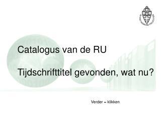 Catalogus van de RU Tijdschrifttitel gevonden, wat nu?