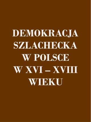 DEMOKRACJA SZLACHECKA W POLSCE  W XVI – XVIII WIEKU