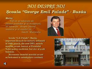 """NOI DESPRE NOI Şcoala """"George Emil Palade"""" - Buzău"""