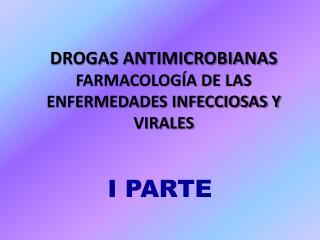 DROGAS ANTIMICROBIANAS FARMACOLOGÍA DE LAS ENFERMEDADES INFECCIOSAS Y VIRALES