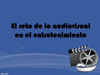 El reto de lo audiovisual en el entretenimiento