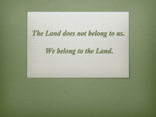 The  Land does not belong to us .  We belong to the Land.