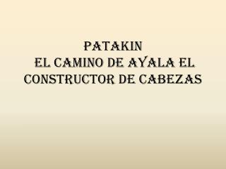 PATAKIN EL CAMINO DE AYALA EL  CONSTRUCTOR DE CABEZAS