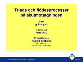 Triage och fl desprocesser  p  akutmottagningen  SBU gul rapport  Publicerad mars 2010  Projektledare  Nasim Farrokhnia