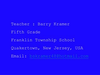 Teacher : Barry Kramer Fifth Grade Franklin Township School Quakertown, New Jersey, USA