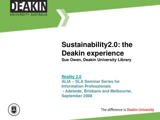 Sustainability2.0: the Deakin experience Sue Owen, Deakin University Library