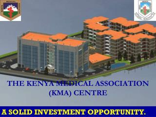 THE KENYA MEDICAL ASSOCIATION (KMA) CENTRE A SOLID INVESTMENT OPPORTUNITY.