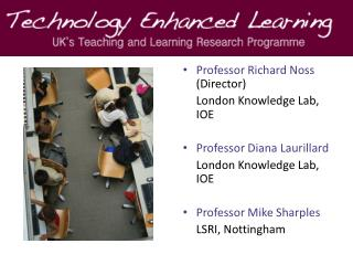 Professor Richard Noss  (Director)  	London Knowledge Lab, IOE Professor Diana Laurillard