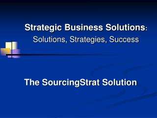 Strategic Business Solutions : Solutions, Strategies, Success