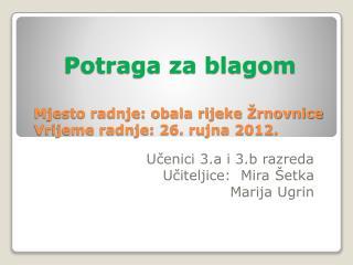 Potraga za blagom Mjesto radnje: obala rijeke Žrnovnice Vrijeme radnje: 26. rujna 2012.