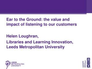Ear to the Ground: the value and impact of listening to our customers Helen Loughran,