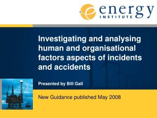 Investigating and analysing human and organisational factors aspects of incidents and accidents  Presented by Bill Gall