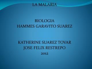 LA MALARIA BIOLOGIA HAMMES GARAVITO SUAREZ KATHERINE SUAREZ TOVAR JOSE FELIX RESTREPO 2012
