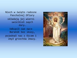 Niech w święto radosne Paschalnej Ofiary  składają jej wierni uwielbień swych dary.