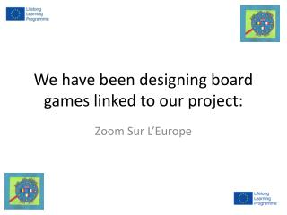 We have been designing board games linked to our project: