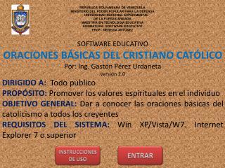 SOFTWARE EDUCATIVO ORACIONES B�SICAS DEL CRISTIANO CAT�LICO Por: Ing. Gast�n P�rez Urdaneta