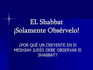 EL Shabbat  ¡Solamente Obsérvelo !