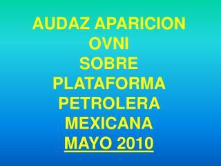 AUDAZ APARICION OVNI  SOBRE  PLATAFORMA PETROLERA MEXICANA MAYO 2010