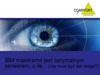 IBM mainframe jest optymalnym serwerem, o ile … (czy musi być tak drogo?)