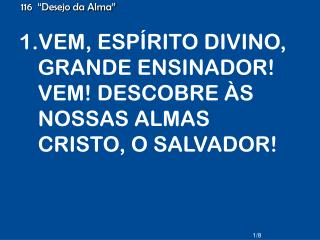 VEM, ESPÍRITO DIVINO, GRANDE ENSINADOR! VEM! DESCOBRE ÀS NOSSAS ALMAS CRISTO, O SALVADOR!