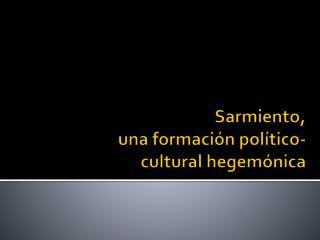 Sarmiento,  una formación político- cultural hegemónica