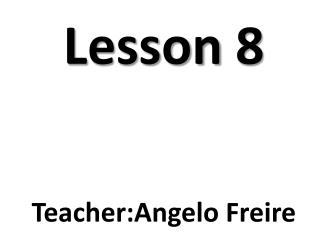 Lesson  8 Teacher:Angelo  Freire
