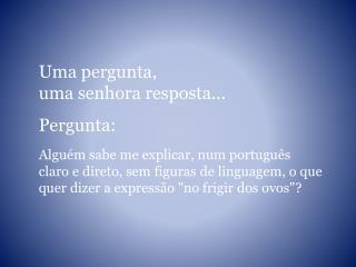 Uma pergunta,  uma senhora resposta... Pergunta:  Alguém sabe me explicar, num português