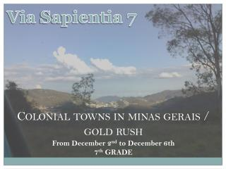 Colonial  towns  in minas gerais /  gold  rush From December 2 nd  to December 6th 7 th  GRADE