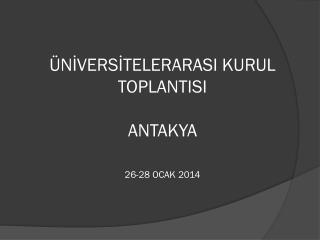 ÜNİVERSİTELERARASI KURUL TOPLANTISI ANTAKYA 26-28 OCAK 2014