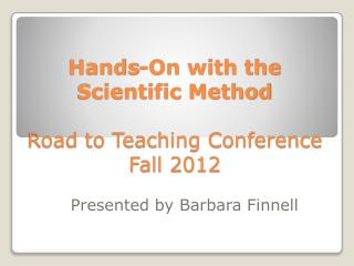 Hands-On with the Scientific Method Road to Teaching Conference  Fall 2012