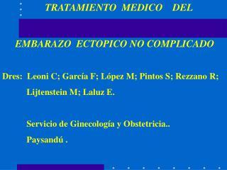 TRATAMIENTO  MEDICO    DEL   EMBARAZO  ECTOPICO NO COMPLICADO  Dres:  Leoni C; Garc a F; L pez M; Pintos S; Rezzano R;
