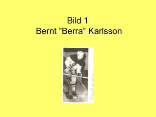 """Bild 1  Bernt """"Berra"""" Karlsson"""