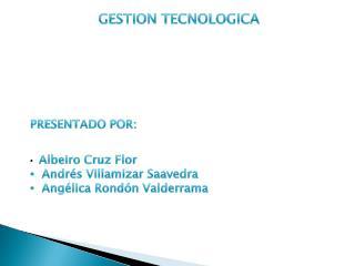 GESTION TECNOLOGICA PRESENTADO POR: Albeiro Cruz Flor  Andrés Villamizar Saavedra